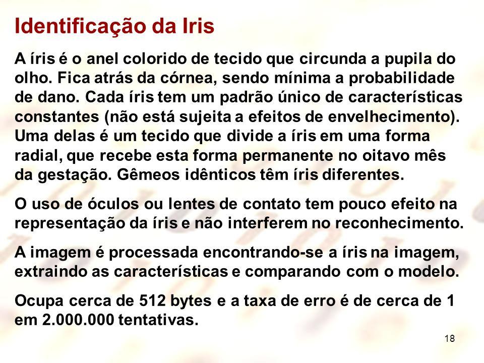18 Identificação da Iris A íris é o anel colorido de tecido que circunda a pupila do olho. Fica atrás da córnea, sendo mínima a probabilidade de dano.