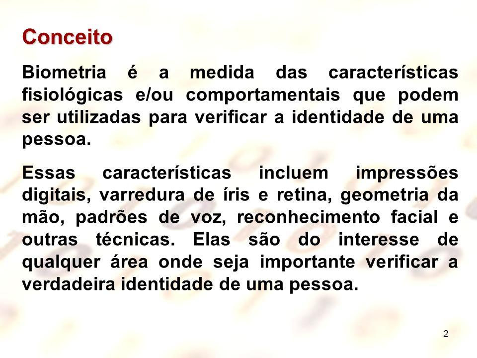2 Conceito Biometria é a medida das características fisiológicas e/ou comportamentais que podem ser utilizadas para verificar a identidade de uma pess
