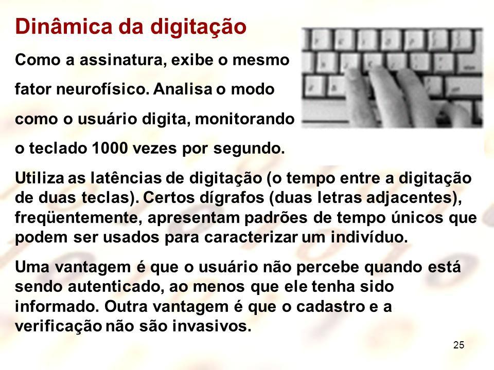 25 Dinâmica da digitação Como a assinatura, exibe o mesmo fator neurofísico. Analisa o modo como o usuário digita, monitorando o teclado 1000 vezes po