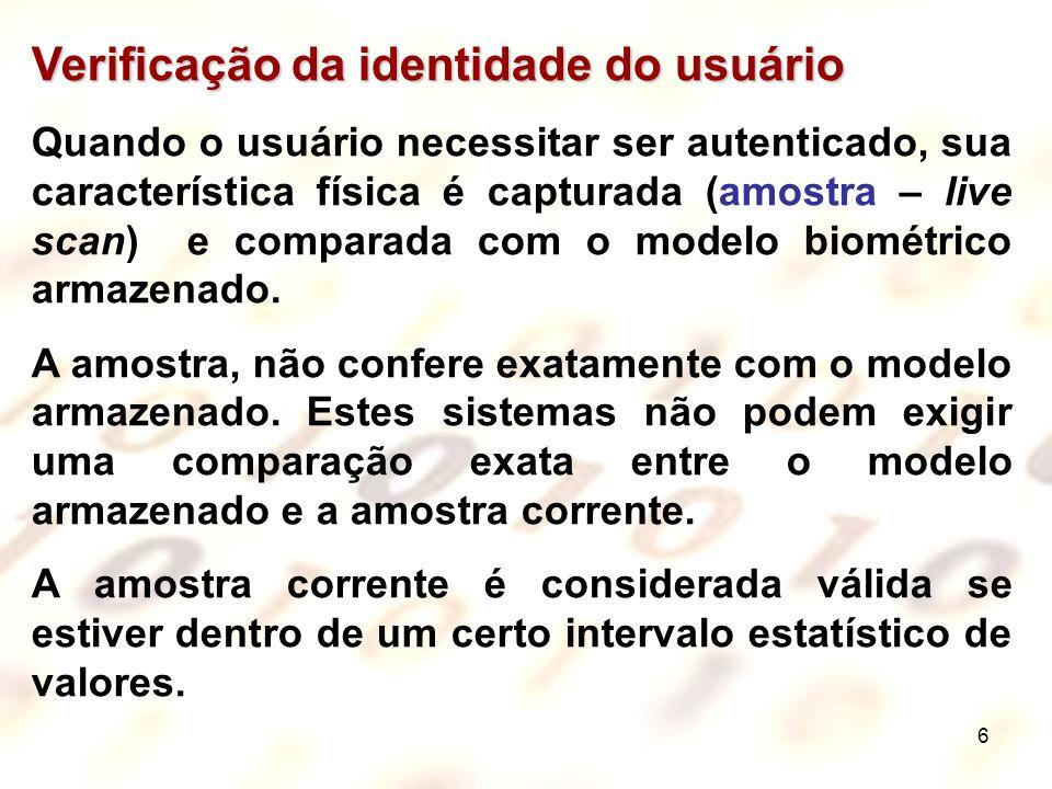 6 Verificação da identidade do usuário Quando o usuário necessitar ser autenticado, sua característica física é capturada (amostra – live scan) e comp