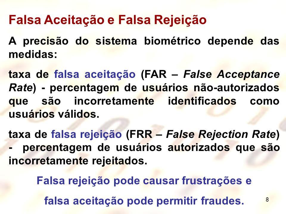 8 Falsa Aceitação e Falsa Rejeição A precisão do sistema biométrico depende das medidas: taxa de falsa aceitação (FAR – False Acceptance Rate) - perce