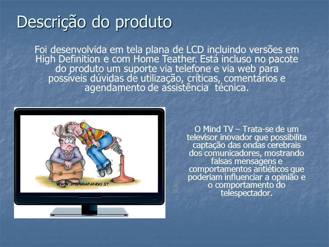 O Mind TV – Trata-se de um televisor inovador que possibilita captação das ondas cerebrais dos comunicadores, mostrando falsas mensagens e comportamen