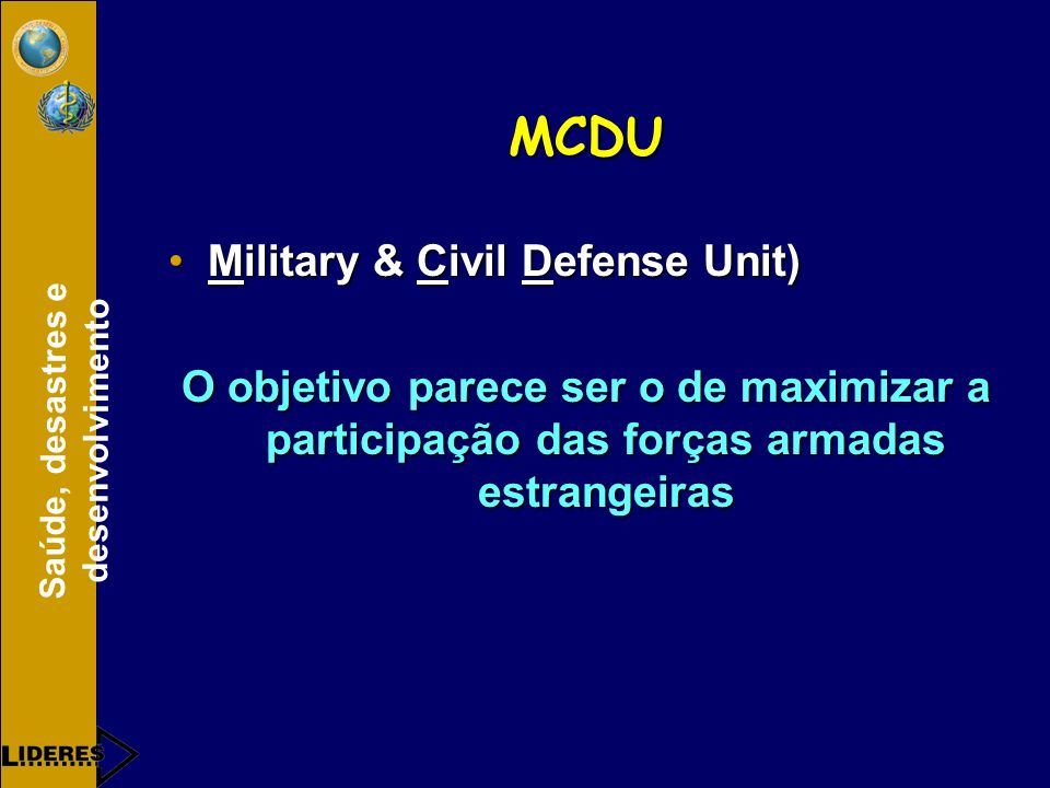 Saúde, desastres e desenvolvimento MCDU Military & Civil Defense Unit)Military & Civil Defense Unit) O objetivo parece ser o de maximizar a participaç