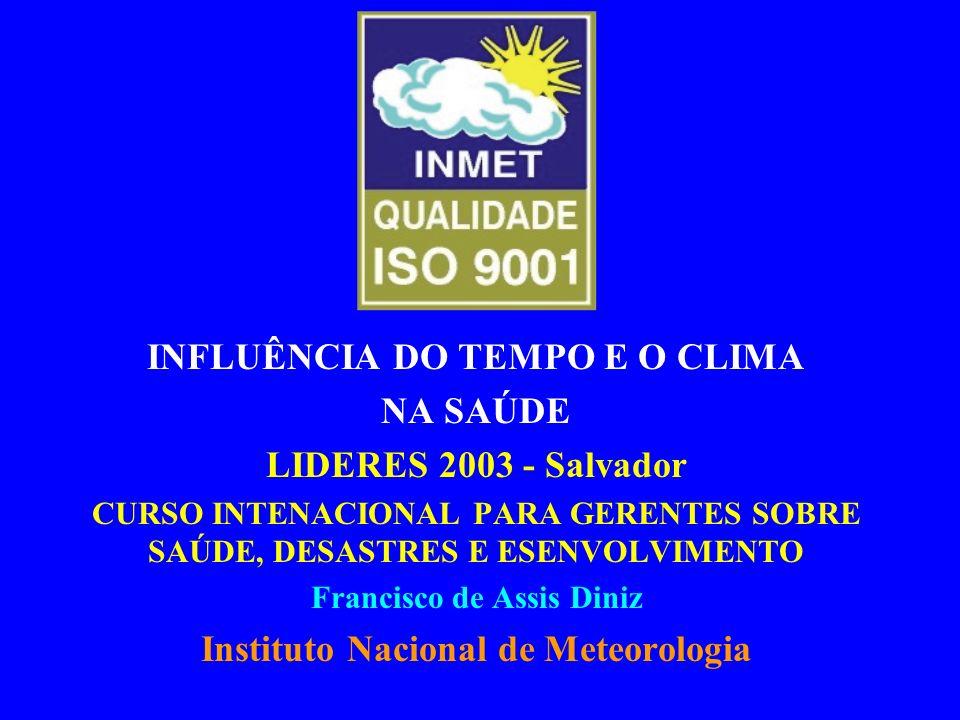 INFLUÊNCIA DO TEMPO E O CLIMA NA SAÚDE LIDERES 2003 - Salvador CURSO INTENACIONAL PARA GERENTES SOBRE SAÚDE, DESASTRES E ESENVOLVIMENTO Francisco de Assis Diniz Instituto Nacional de Meteorologia