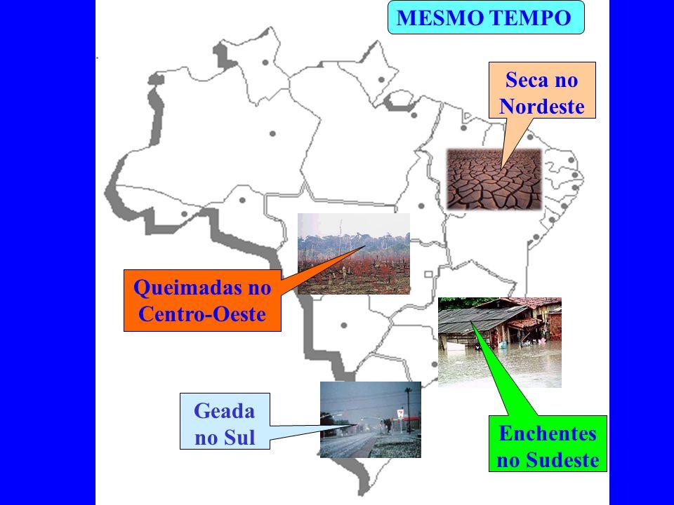 Seca no Nordeste Geada no Sul Queimadas no Centro-Oeste Enchentes no Sudeste MESMO TEMPO