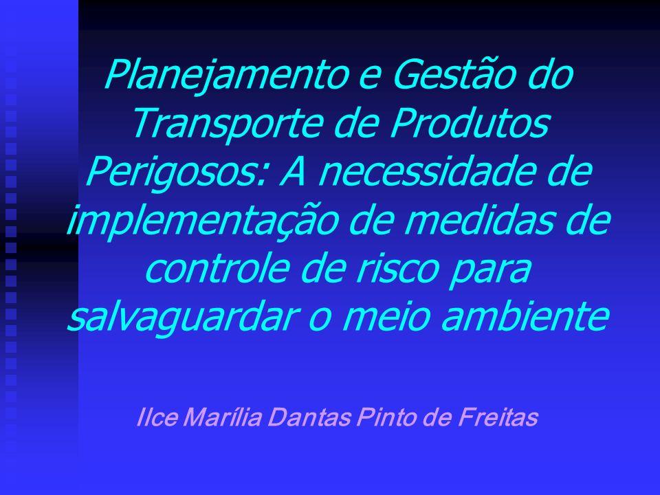 Planejamento e Gestão do Transporte de Produtos Perigosos: A necessidade de implementação de medidas de controle de risco para salvaguardar o meio ambiente Ilce Marília Dantas Pinto de Freitas