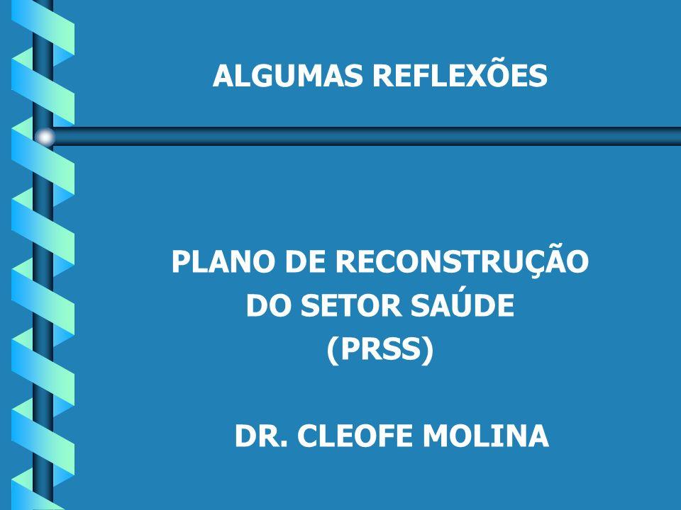 ALGUMAS REFLEXÕES PLANO DE RECONSTRUÇÃO DO SETOR SAÚDE (PRSS) DR. CLEOFE MOLINA