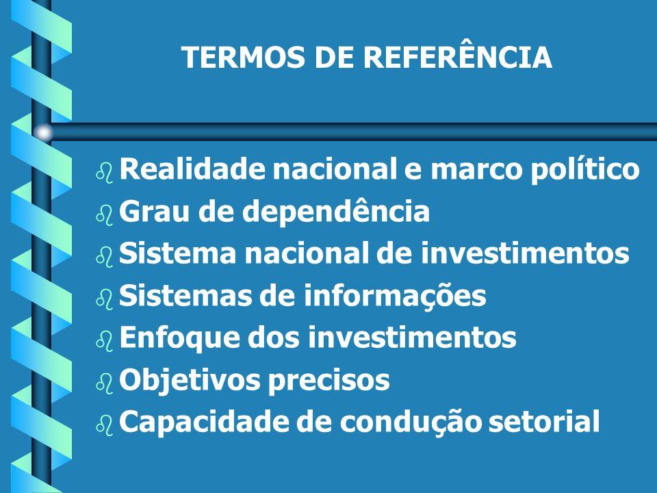TERMOS DE REFERÊNCIA b b Realidade nacional e marco político b b Grau de dependência b b Sistema nacional de investimentos b b Sistemas de informações b b Enfoque dos investimentos b b Objetivos precisos b b Capacidade de condução setorial
