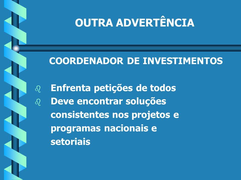 OUTRA ADVERTÊNCIA COORDENADOR DE INVESTIMENTOS b b Enfrenta petições de todos b b Deve encontrar soluções consistentes nos projetos e programas nacionais e setoriais