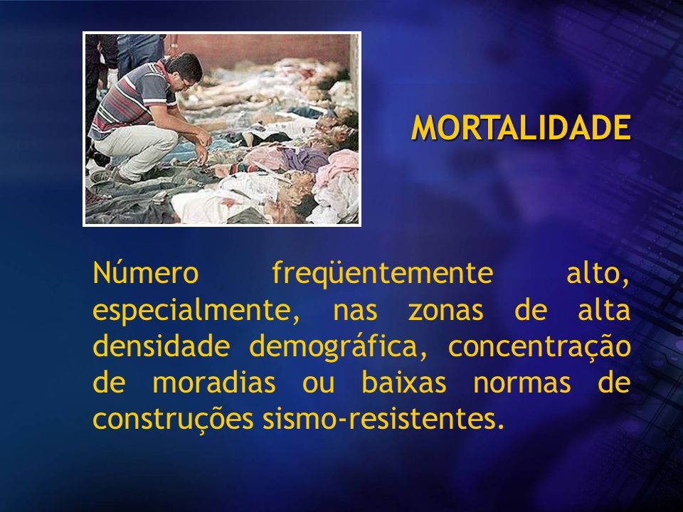 MORTALIDADE Número freqüentemente alto, especialmente, nas zonas de alta densidade demográfica, concentração de moradias ou baixas normas de construçõ