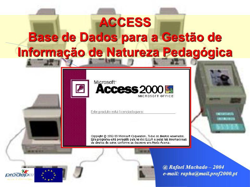 @ Rafael Machado – 2004 e-mail: rapha@mail.prof2000.pt ACCESS Base de Dados para a Gestão de Informação de Natureza Pedagógica