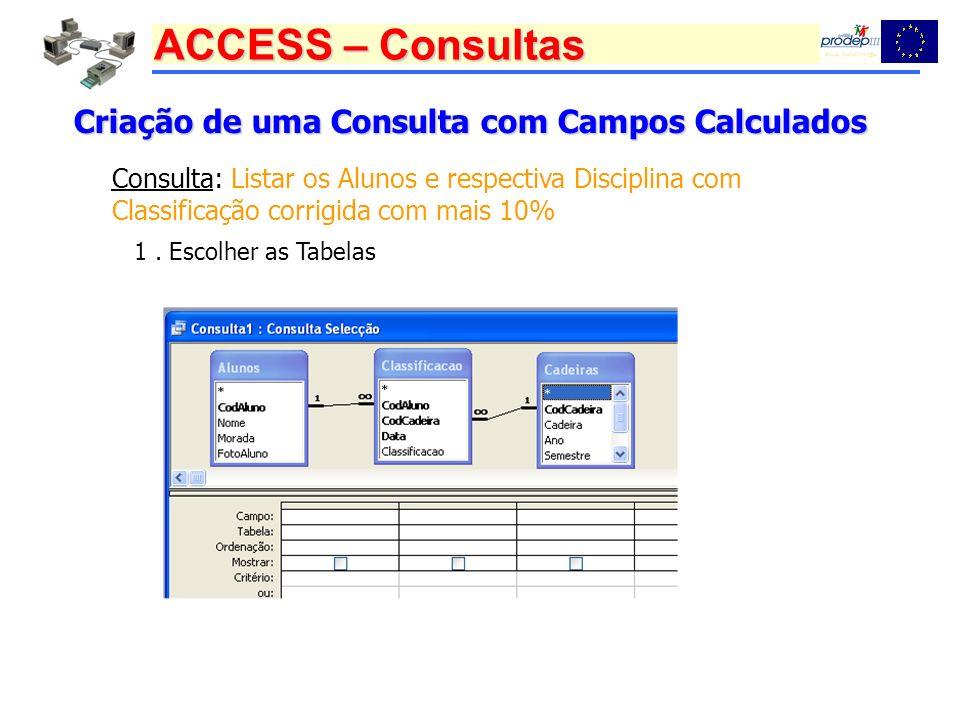 ACCESS – Consultas Criação de uma Consulta com Campos Calculados Consulta: Listar os Alunos e respectiva Disciplina com Classificação corrigida com ma