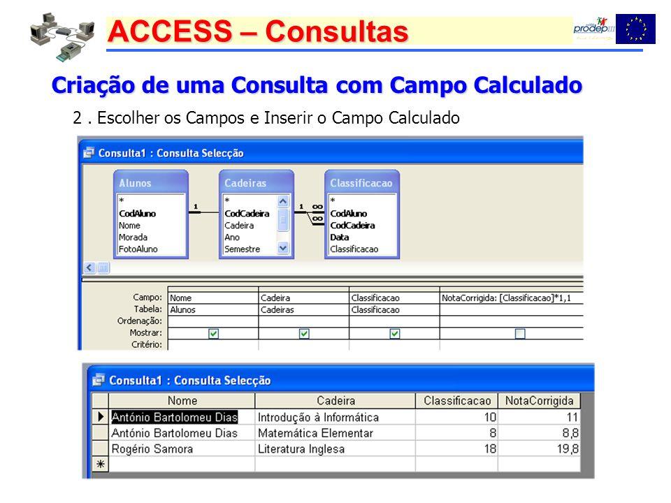 ACCESS – Consultas Criação de uma Consulta com Campo Calculado 2. Escolher os Campos e Inserir o Campo Calculado