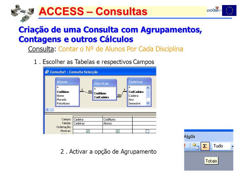 ACCESS – Consultas Criação de uma Consulta com Agrupamentos, Contagens e outros Cálculos Consulta: Contar o Nº de Alunos Por Cada Disciplina 1. Escolh