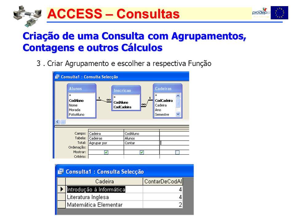 ACCESS – Consultas Criação de uma Consulta com Agrupamentos, Contagens e outros Cálculos 3. Criar Agrupamento e escolher a respectiva Função