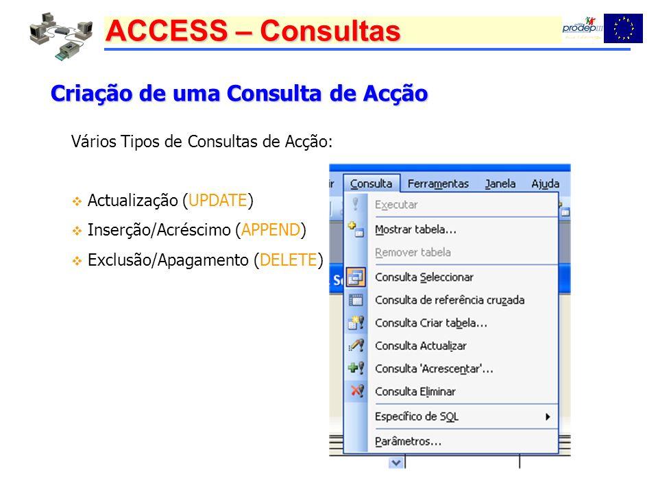 ACCESS – Consultas Criação de uma Consulta de Acção Vários Tipos de Consultas de Acção: Actualização (UPDATE) Inserção/Acréscimo (APPEND) Exclusão/Apa