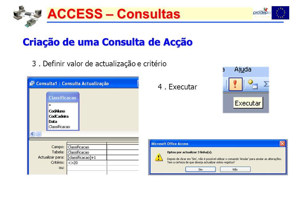 ACCESS – Consultas Criação de uma Consulta de Acção 3. Definir valor de actualização e critério 4. Executar
