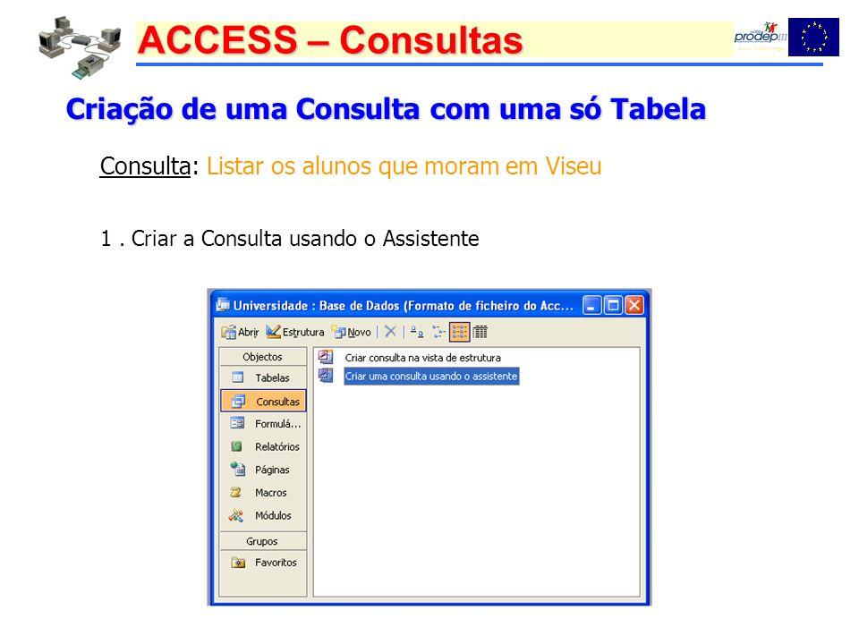 ACCESS – Consultas Criação de uma Consulta com uma só Tabela 1. Criar a Consulta usando o Assistente Consulta: Listar os alunos que moram em Viseu