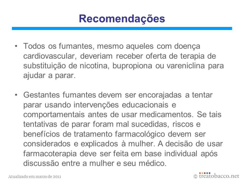 Atualizado em marzo de 2011 Recomendações Todos os fumantes, mesmo aqueles com doença cardiovascular, deveriam receber oferta de terapia de substituiç