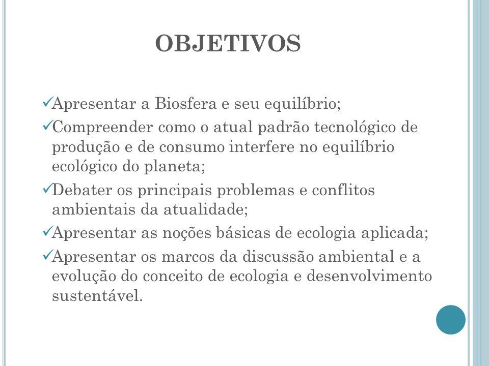 OBJETIVOS Apresentar a Biosfera e seu equilíbrio; Compreender como o atual padrão tecnológico de produção e de consumo interfere no equilíbrio ecológi