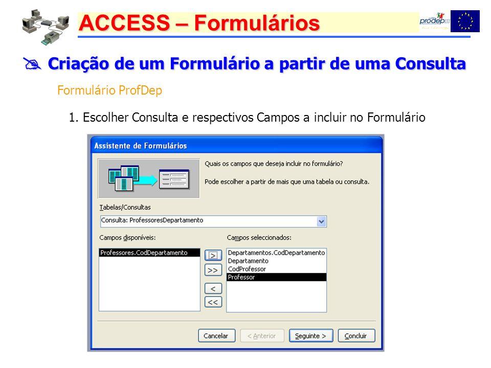 ACCESS – Formulários Criação de um Formulário a partir de uma Consulta Criação de um Formulário a partir de uma Consulta Formulário ProfDep 1. Escolhe