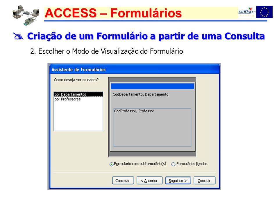 ACCESS – Formulários Criação de um Formulário a partir de uma Consulta Criação de um Formulário a partir de uma Consulta 2. Escolher o Modo de Visuali