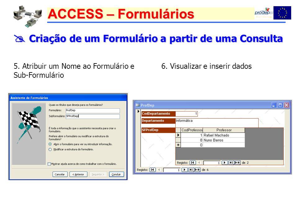 ACCESS – Formulários Criação de um Formulário a partir de uma Consulta Criação de um Formulário a partir de uma Consulta 5. Atribuir um Nome ao Formul