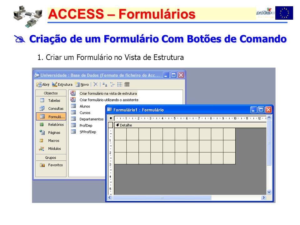 ACCESS – Formulários Criação de um Formulário Com Botões de Comando Criação de um Formulário Com Botões de Comando 1. Criar um Formulário no Vista de
