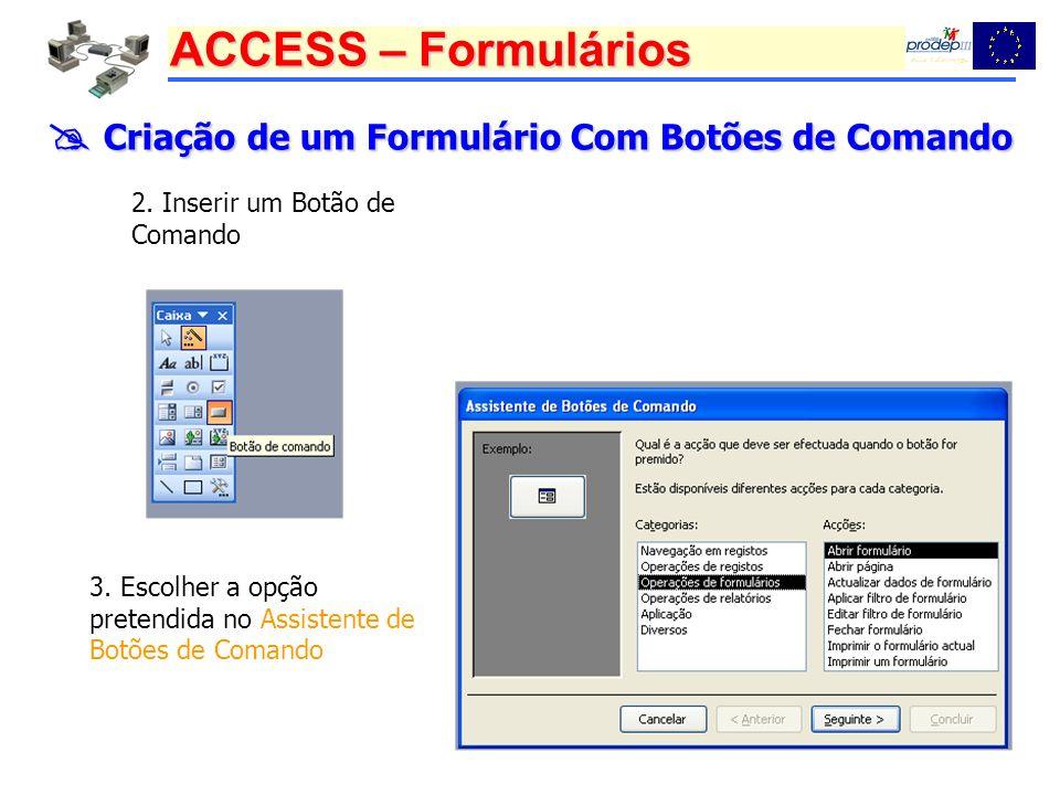 ACCESS – Formulários Criação de um Formulário Com Botões de Comando Criação de um Formulário Com Botões de Comando 2. Inserir um Botão de Comando 3. E