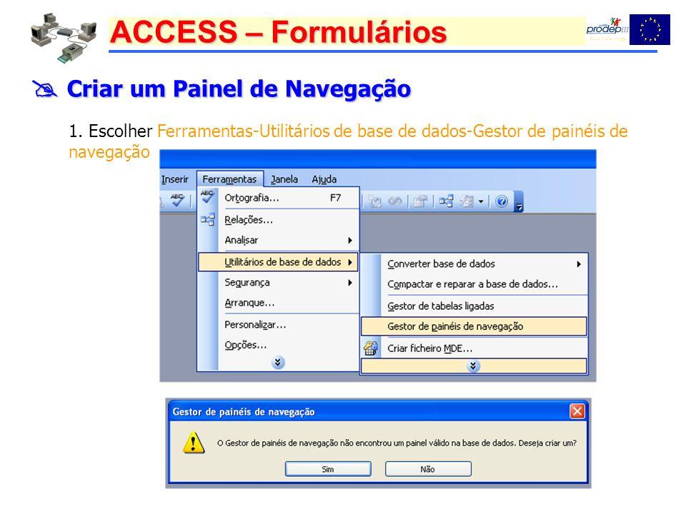 ACCESS – Formulários Criar um Painel de Navegação Criar um Painel de Navegação 1. Escolher Ferramentas-Utilitários de base de dados-Gestor de painéis