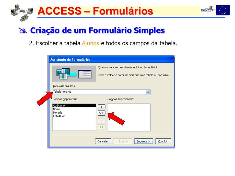 ACCESS – Formulários Criação de um Formulário Simples Criação de um Formulário Simples 2. Escolher a tabela Alunos e todos os campos da tabela.
