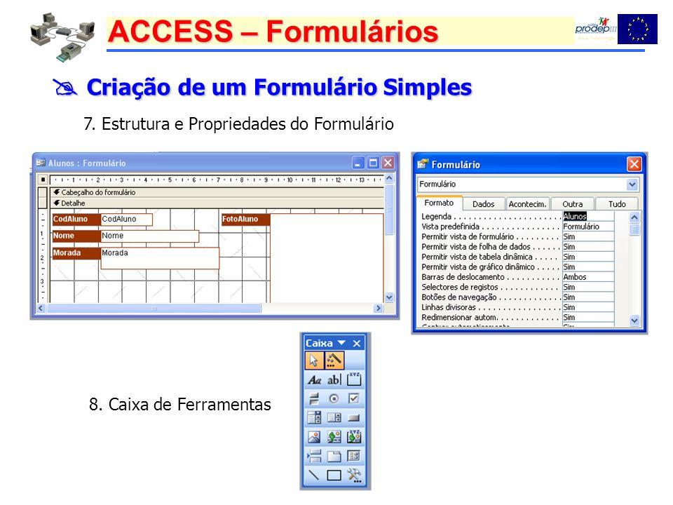 ACCESS – Formulários Criação de um Formulário Simples Criação de um Formulário Simples 7. Estrutura e Propriedades do Formulário 8. Caixa de Ferrament