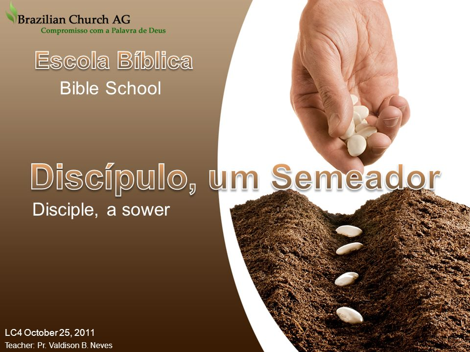 LC4 October 25, 2011 Teacher: Pr. Valdison B. Neves Disciple, a sower Bible School