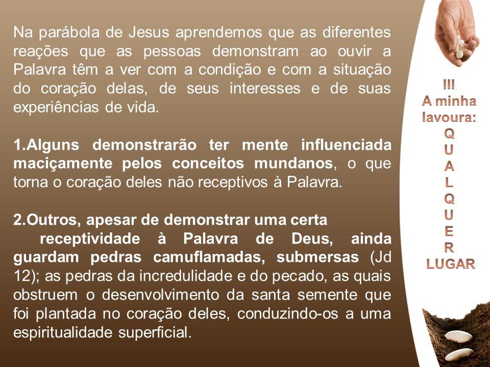 Na parábola de Jesus aprendemos que as diferentes reações que as pessoas demonstram ao ouvir a Palavra têm a ver com a condição e com a situação do co