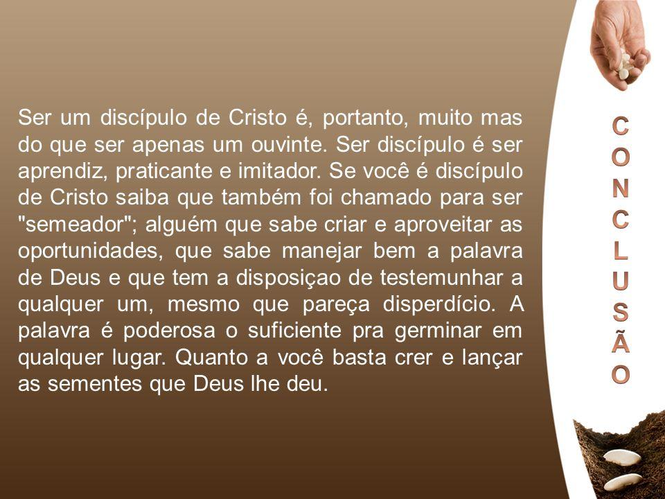 Ser um discípulo de Cristo é, portanto, muito mas do que ser apenas um ouvinte. Ser discípulo é ser aprendiz, praticante e imitador. Se você é discípu