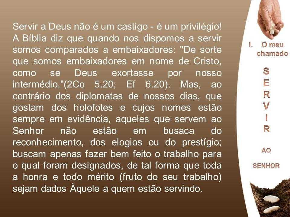 Servir a Deus não é um castigo - é um privilégio! A Bíblia diz que quando nos dispomos a servir somos comparados a embaixadores: