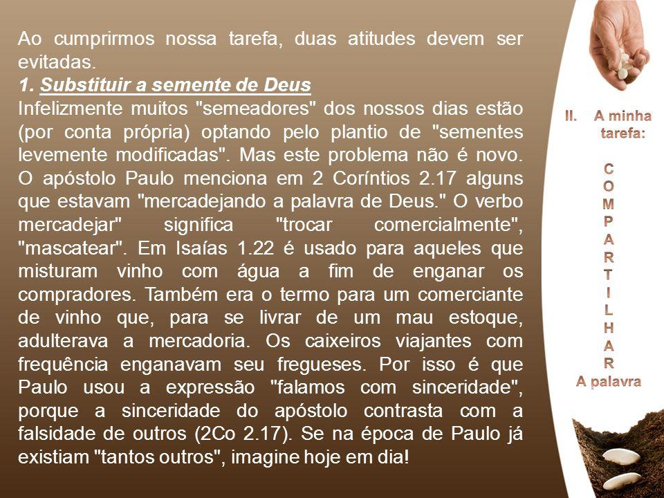 Ao cumprirmos nossa tarefa, duas atitudes devem ser evitadas. 1. Substituir a semente de Deus Infelizmente muitos