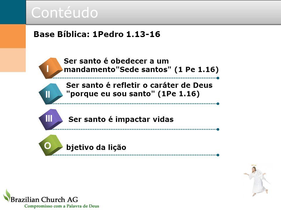 Contéudo Base Bíblica: 1Pedro 1.13-16 O I II III Ser santo é obedecer a um mandamento