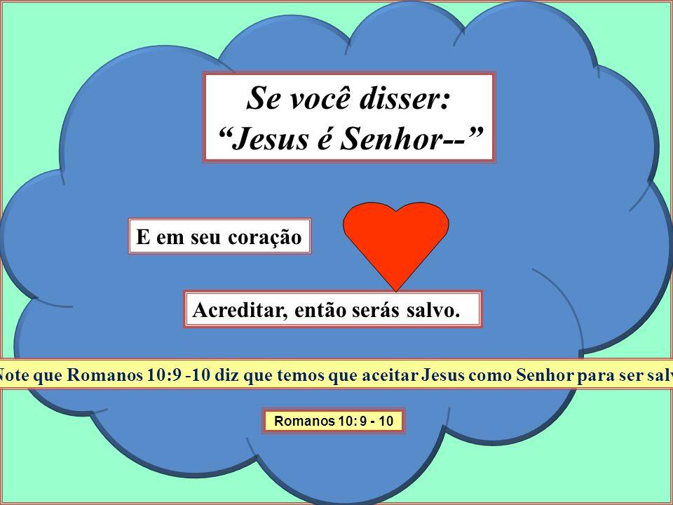 Se você disser: Jesus é Senhor-- Note que Romanos 10:9 -10 diz que temos que aceitar Jesus como Senhor para ser salvo! E em seu coração Acreditar, ent