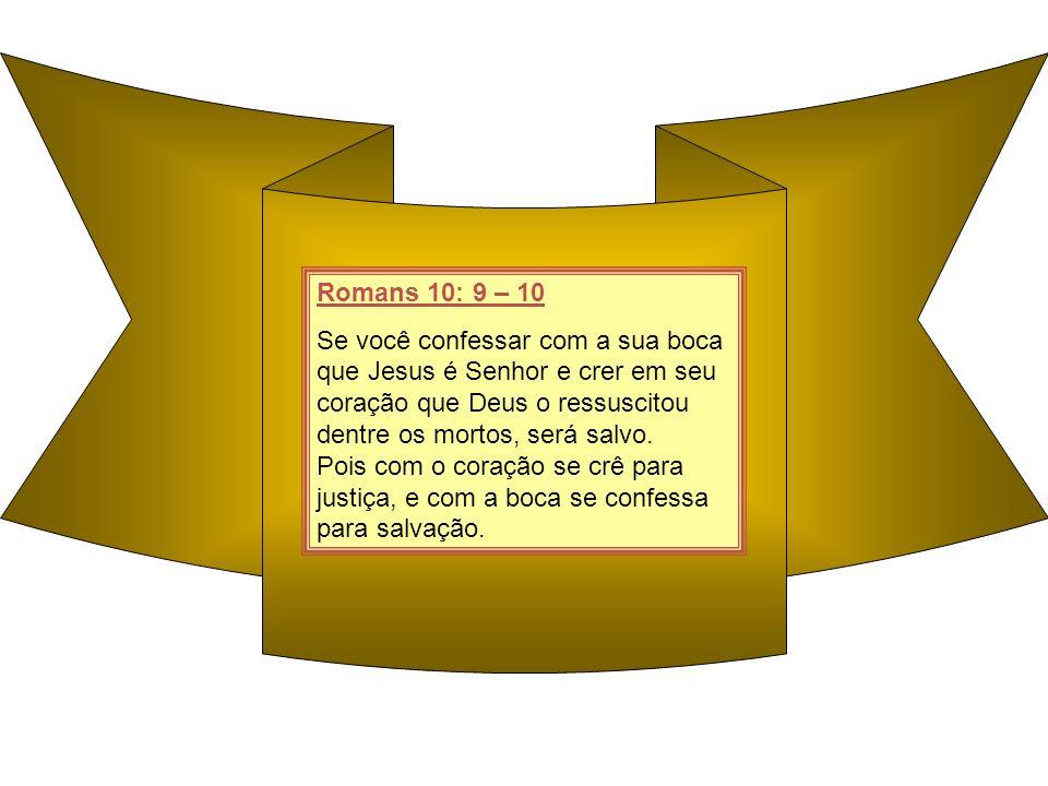 Romans 10: 9 – 10 Se você confessar com a sua boca que Jesus é Senhor e crer em seu coração que Deus o ressuscitou dentre os mortos, será salvo. Pois