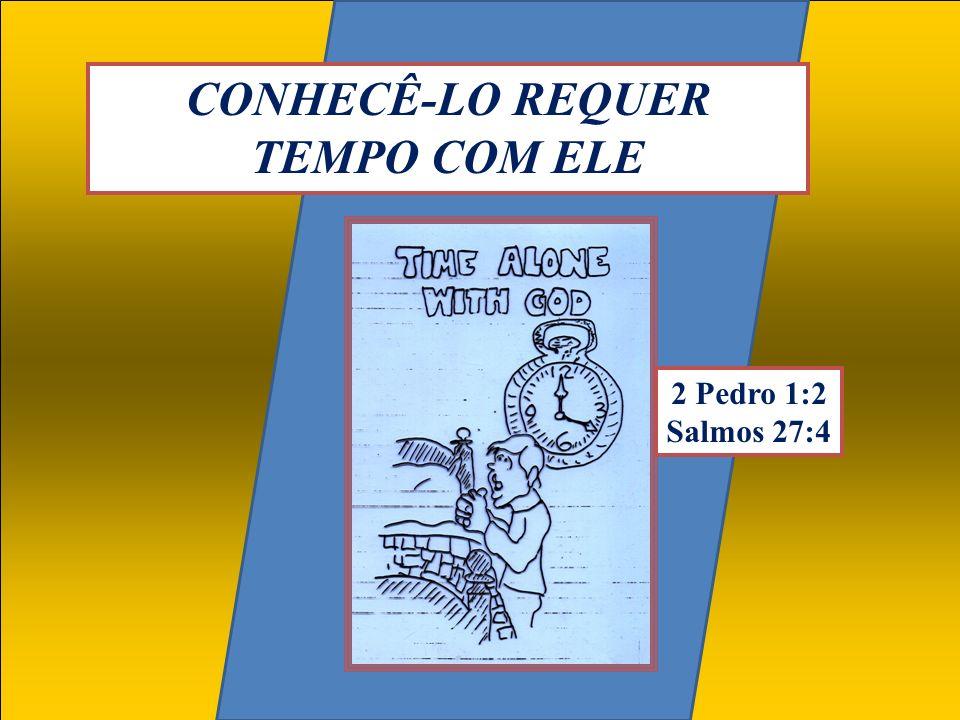CONHECÊ-LO REQUER TEMPO COM ELE 2 Pedro 1:2 Salmos 27:4