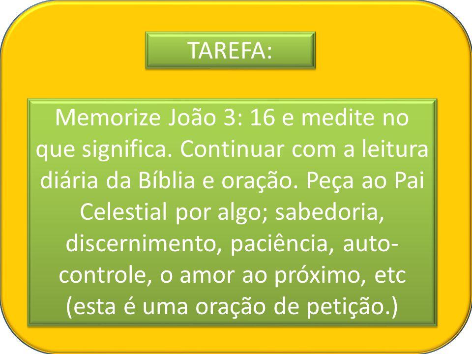 TAREFA: Memorize João 3: 16 e medite no que significa. Continuar com a leitura diária da Bíblia e oração. Peça ao Pai Celestial por algo; sabedoria, d