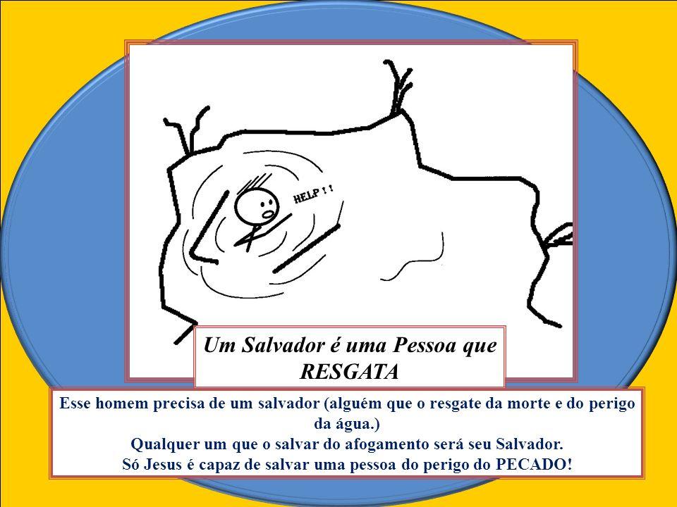 Um Salvador é uma Pessoa que RESGATA Esse homem precisa de um salvador (alguém que o resgate da morte e do perigo da água.) Qualquer um que o salvar do afogamento será seu Salvador.