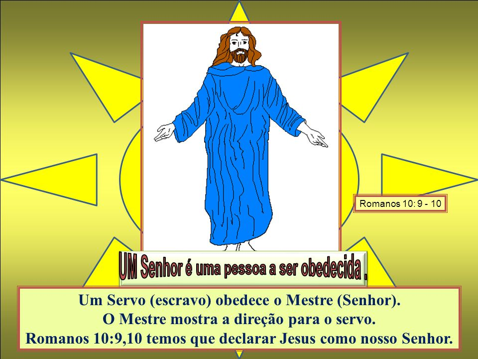 Um Servo (escravo) obedece o Mestre (Senhor). O Mestre mostra a direção para o servo. Romanos 10:9,10 temos que declarar Jesus como nosso Senhor. Roma