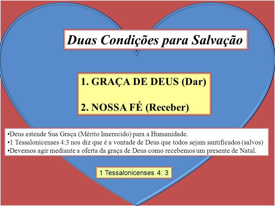 Duas Condições para Salvação 1. GRAÇA DE DEUS (Dar) 2. NOSSA FÉ (Receber) Deus estende Sua Graça (Mérito Imerecido) para a Humanidade. 1 Tessalonicens