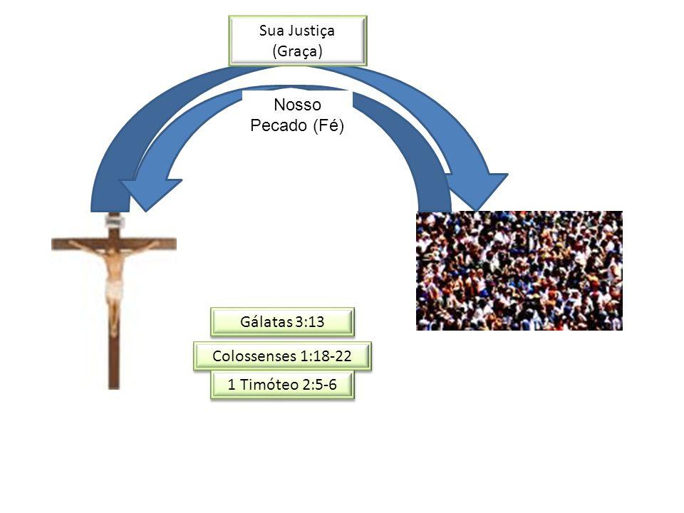 Nosso Pecado (Fé) Sua Justiça (Graça) Gálatas 3:13 Colossenses 1:18-22 1 Timóteo 2:5-6