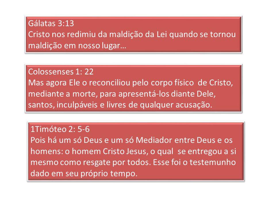 Gálatas 3:13 Cristo nos redimiu da maldição da Lei quando se tornou maldição em nosso lugar… Gálatas 3:13 Cristo nos redimiu da maldição da Lei quando se tornou maldição em nosso lugar… Colossenses 1: 22 Mas agora Ele o reconciliou pelo corpo físico de Cristo, mediante a morte, para apresentá-los diante Dele, santos, inculpáveis e livres de qualquer acusação.