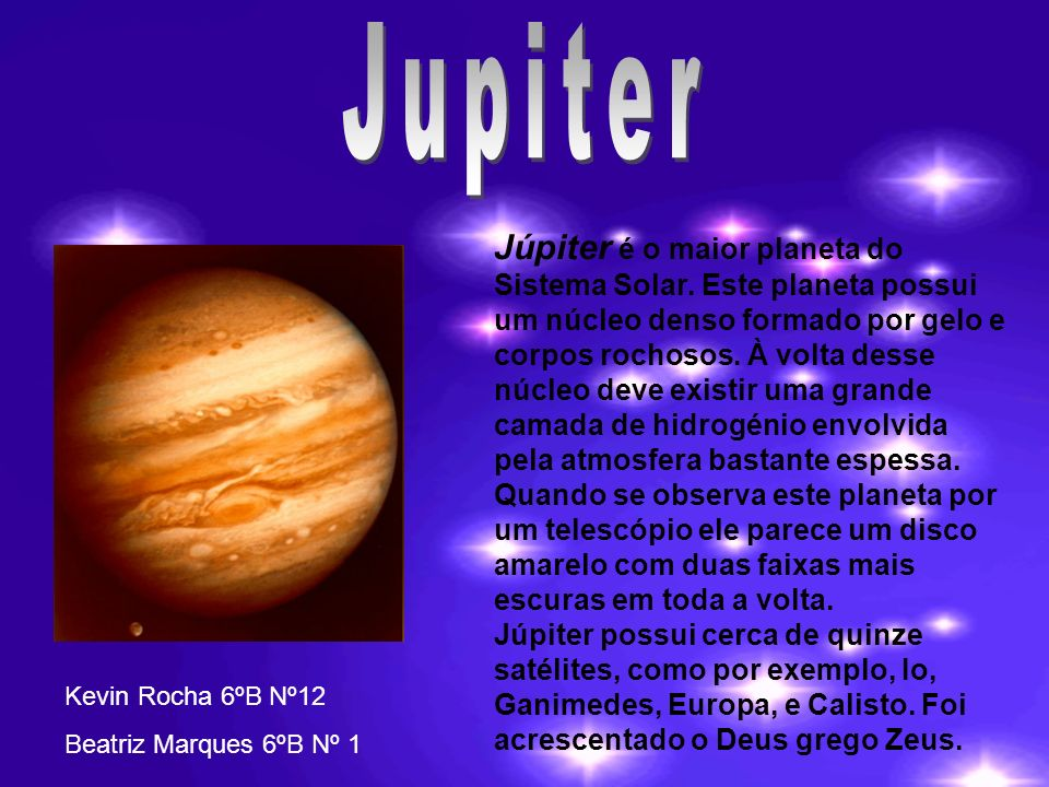 Júpiter é o maior planeta do Sistema Solar. Este planeta possui um núcleo denso formado por gelo e corpos rochosos. À volta desse núcleo deve existir