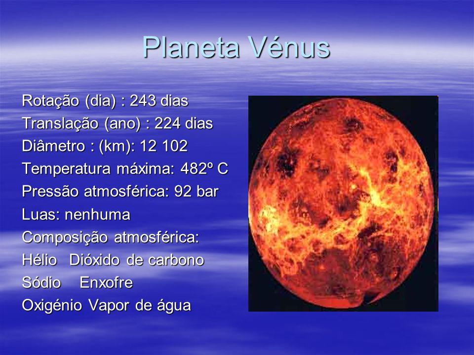 Planeta Vénus Rotação (dia) : 243 dias Translação (ano) : 224 dias Diâmetro : (km): 12 102 Temperatura máxima: 482º C Pressão atmosférica: 92 bar Luas