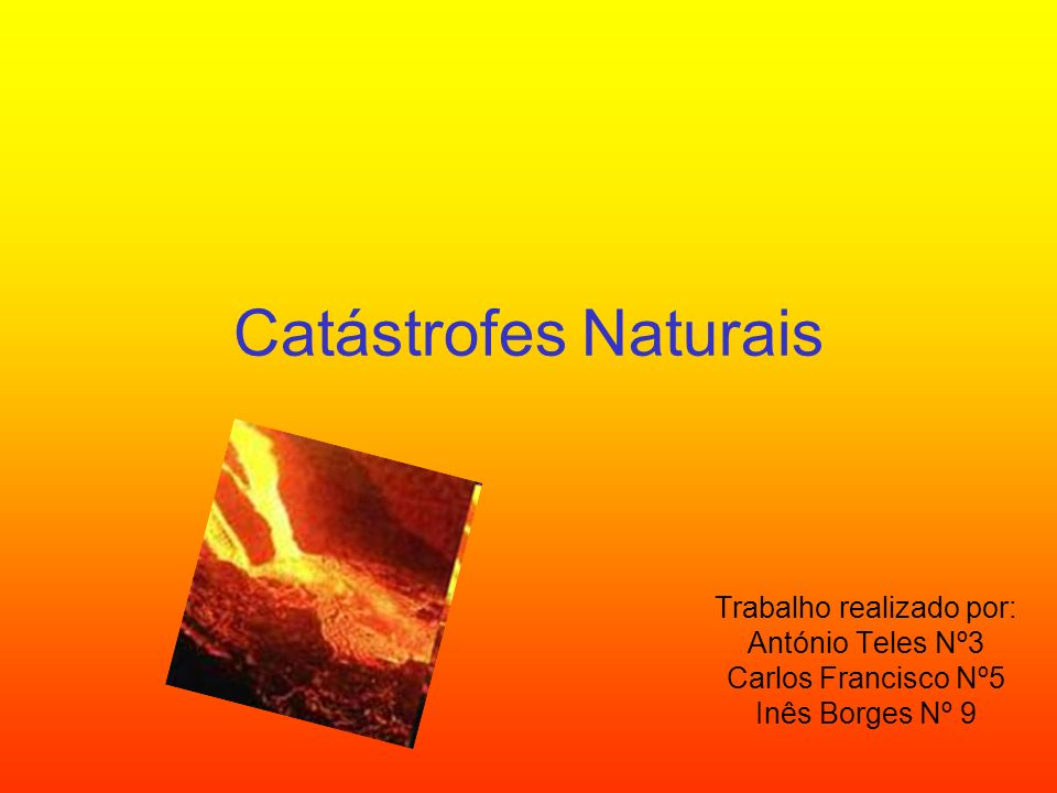 Catástrofes Naturais Trabalho realizado por: António Teles Nº3 Carlos Francisco Nº5 Inês Borges Nº 9